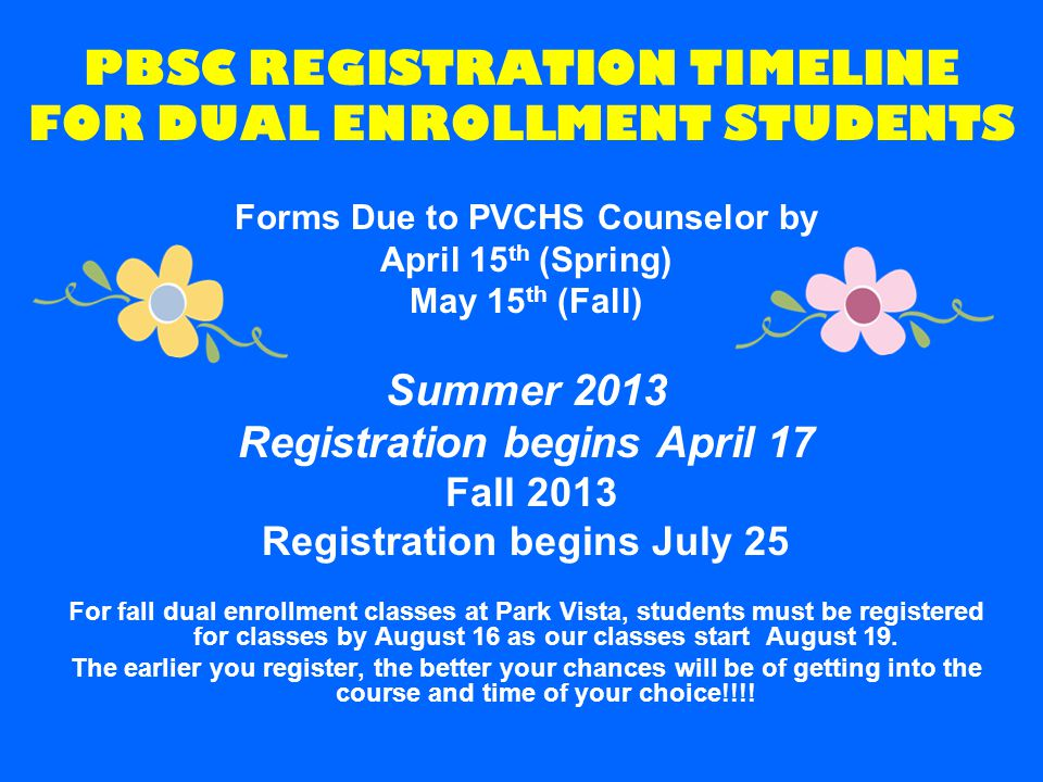 PBSC REGISTRATION TIMELINE FOR DUAL ENROLLMENT STUDENTS Forms Due to PVCHS Counselor by April 15 th (Spring) May 15 th (Fall) Summer 2013 Registration begins April 17 Fall 2013 Registration begins July 25 For fall dual enrollment classes at Park Vista, students must be registered for classes by August 16 as our classes start August 19.