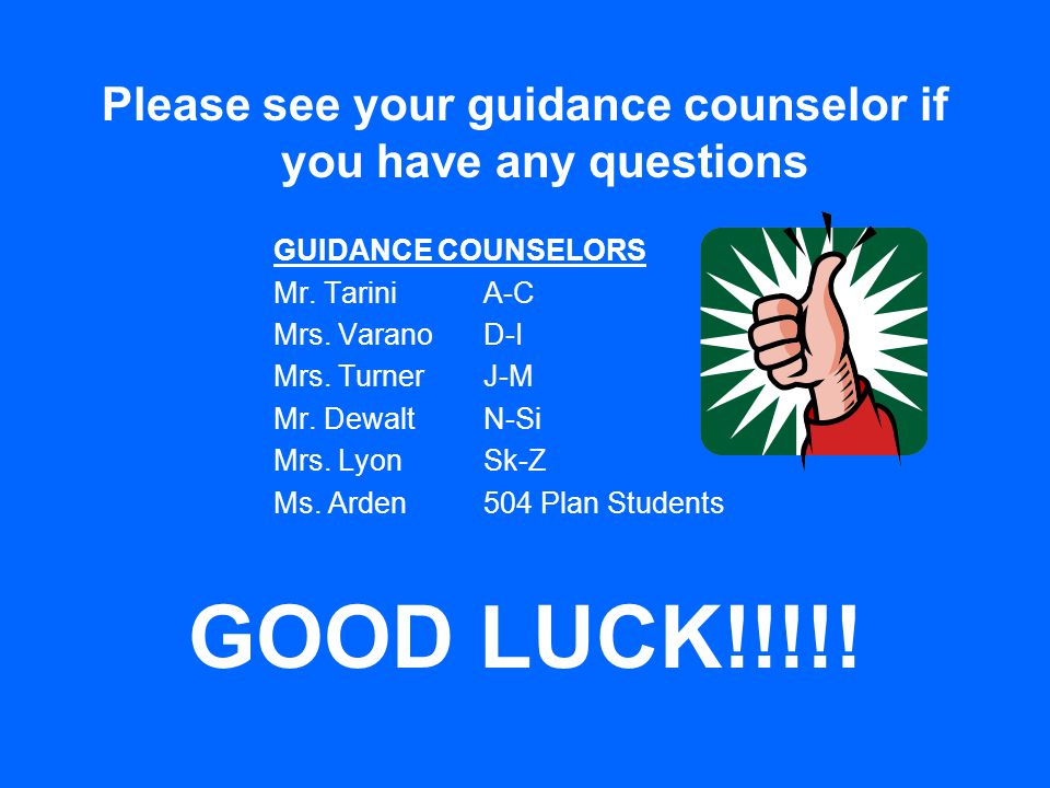 Please see your guidance counselor if you have any questions GUIDANCE COUNSELORS Mr.