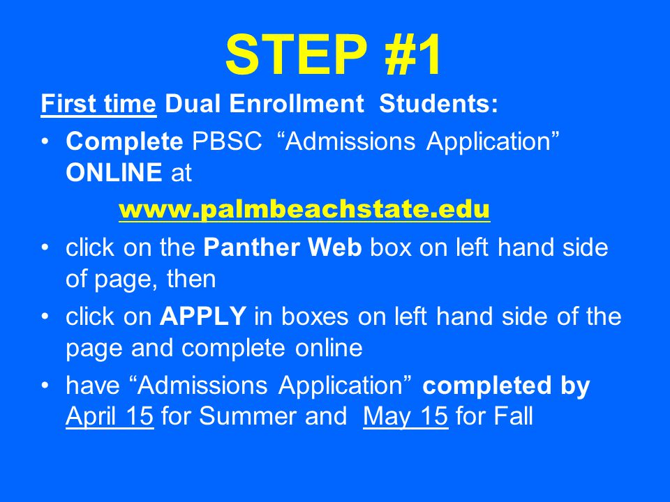 STEP #1 First time Dual Enrollment Students: Complete PBSC Admissions Application ONLINE at www.palmbeachstate.edu click on the Panther Web box on left hand side of page, then click on APPLY in boxes on left hand side of the page and complete online have Admissions Application completed by April 15 for Summer and May 15 for Fall