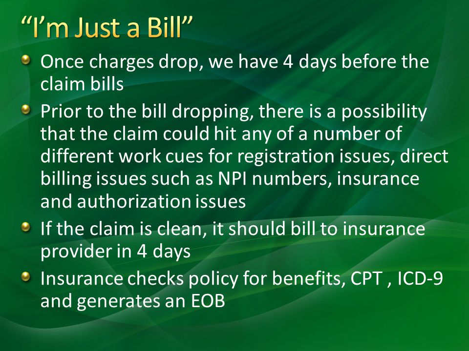Once charges drop, we have 4 days before the claim bills Prior to the bill dropping, there is a possibility that the claim could hit any of a number of different work cues for registration issues, direct billing issues such as NPI numbers, insurance and authorization issues If the claim is clean, it should bill to insurance provider in 4 days Insurance checks policy for benefits, CPT, ICD-9 and generates an EOB