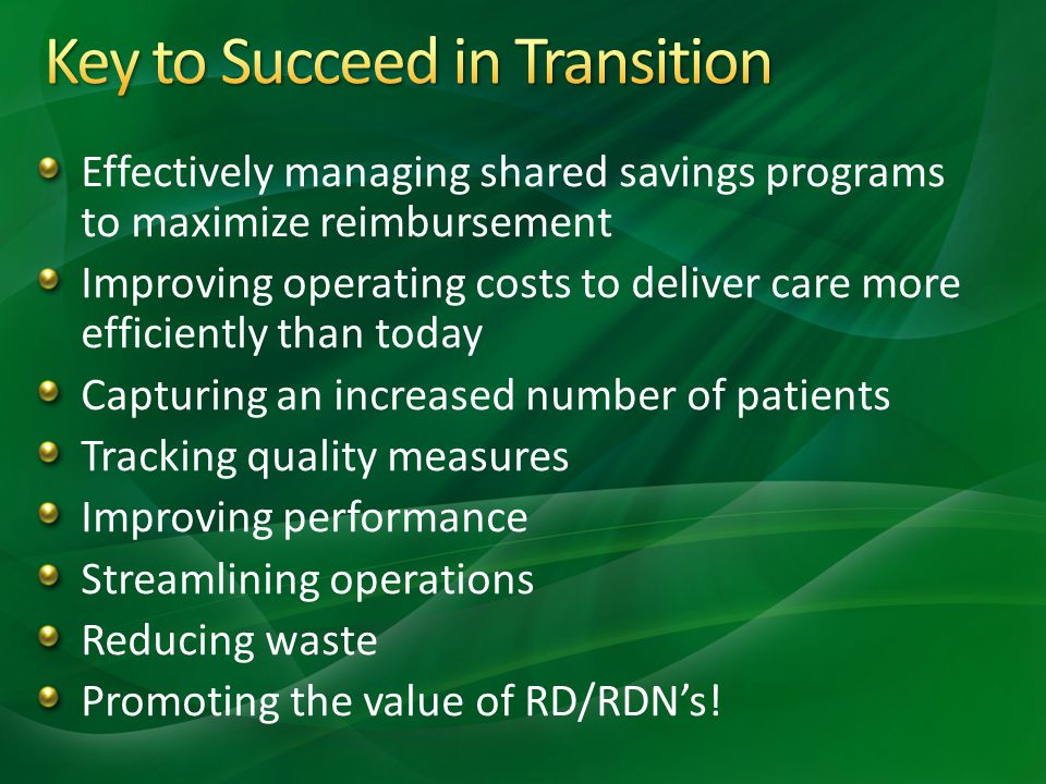 Effectively managing shared savings programs to maximize reimbursement Improving operating costs to deliver care more efficiently than today Capturing an increased number of patients Tracking quality measures Improving performance Streamlining operations Reducing waste Promoting the value of RD/RDN's!