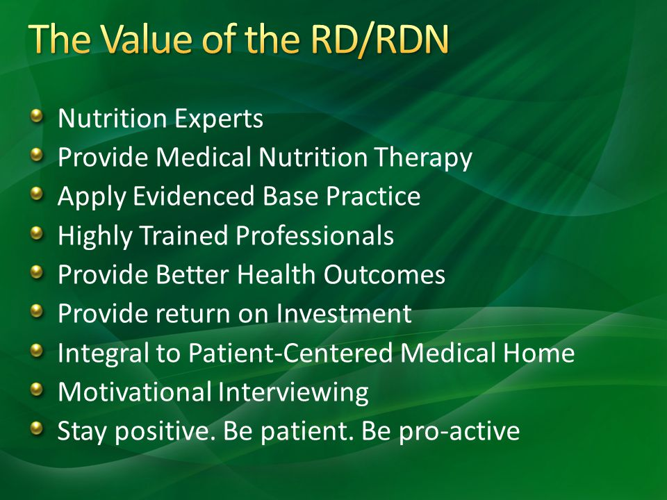 Nutrition Experts Provide Medical Nutrition Therapy Apply Evidenced Base Practice Highly Trained Professionals Provide Better Health Outcomes Provide return on Investment Integral to Patient-Centered Medical Home Motivational Interviewing Stay positive.