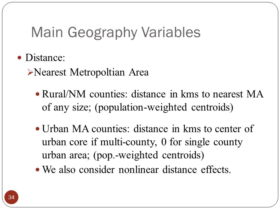 Main Geography Variables Distance:  Nearest Metropoltian Area Rural/NM counties: distance in kms to nearest MA of any size; (population-weighted centroids) Urban MA counties: distance in kms to center of urban core if multi-county, 0 for single county urban area; (pop.-weighted centroids) We also consider nonlinear distance effects.