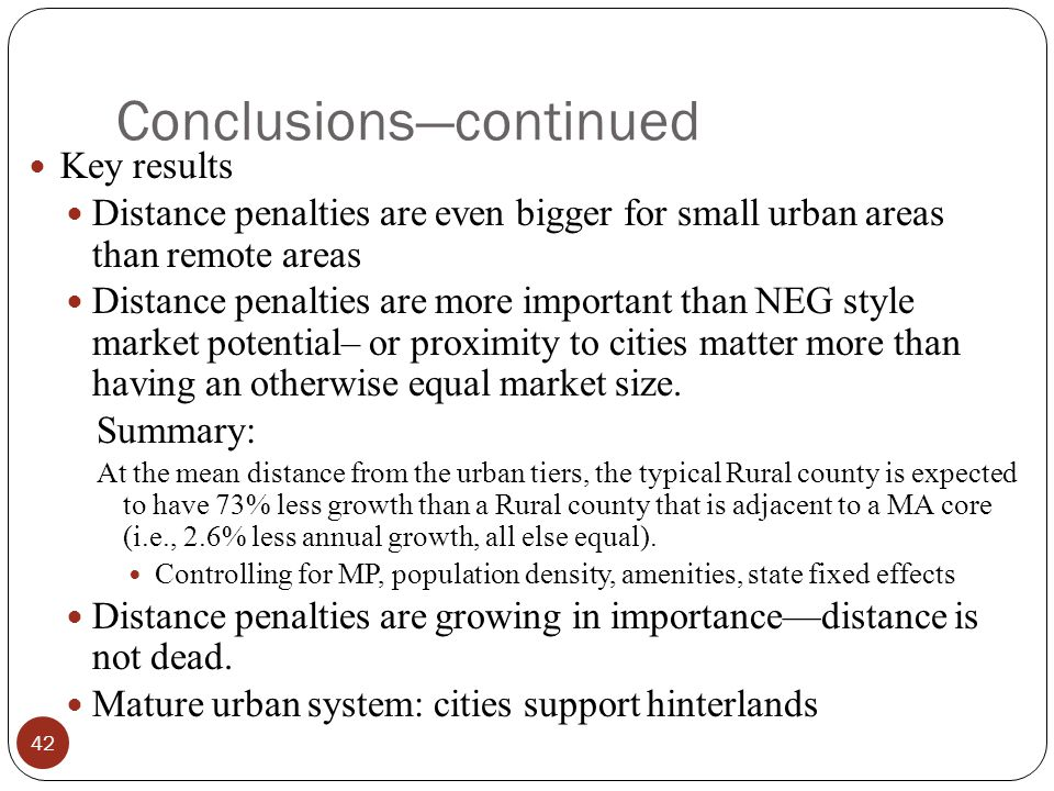 Conclusions—continued Key results Distance penalties are even bigger for small urban areas than remote areas Distance penalties are more important than NEG style market potential– or proximity to cities matter more than having an otherwise equal market size.