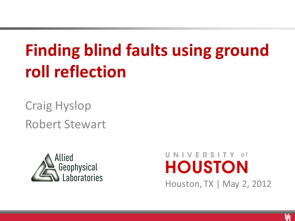 Houston, TX | May 2, 2012 Finding blind faults using ground roll reflection Craig Hyslop Robert Stewart