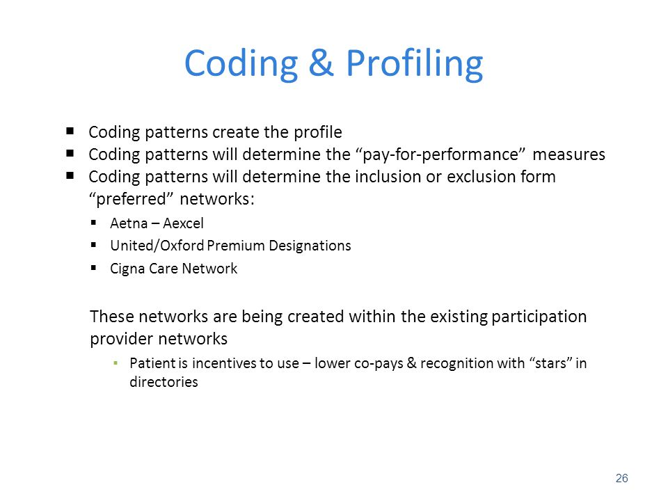 Coding & Profiling  Coding patterns create the profile  Coding patterns will determine the pay-for-performance measures  Coding patterns will determine the inclusion or exclusion form preferred networks:  Aetna – Aexcel  United/Oxford Premium Designations  Cigna Care Network These networks are being created within the existing participation provider networks ▪ Patient is incentives to use – lower co-pays & recognition with stars in directories Robert E.