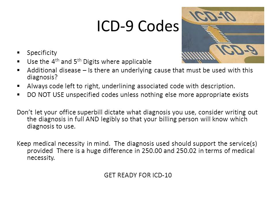 ICD-9 Codes  Specificity  Use the 4 th and 5 th Digits where applicable  Additional disease – Is there an underlying cause that must be used with this diagnosis.