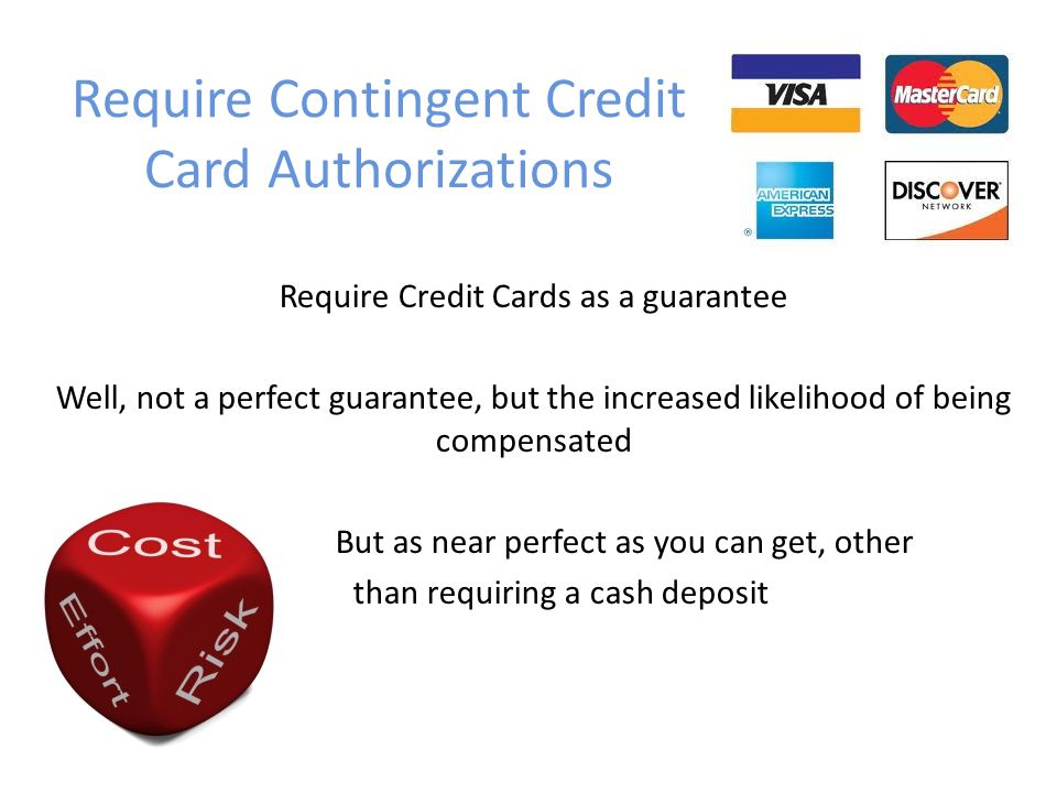 Require Contingent Credit Card Authorizations Require Credit Cards as a guarantee Well, not a perfect guarantee, but the increased likelihood of being compensated But as near perfect as you can get, other than requiring a cash deposit