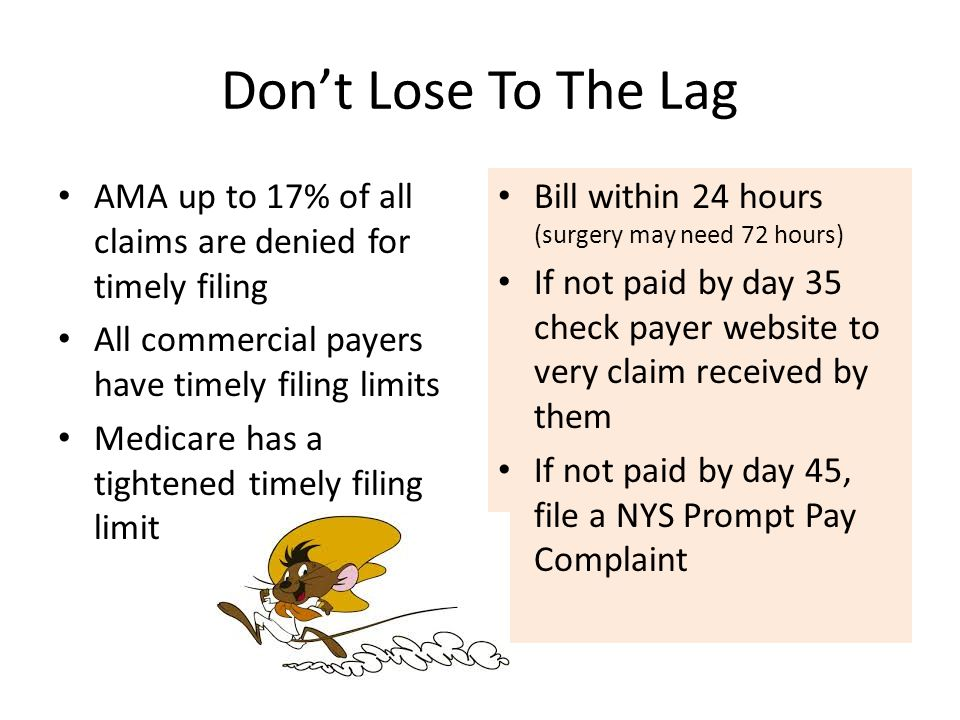 Don't Lose To The Lag AMA up to 17% of all claims are denied for timely filing All commercial payers have timely filing limits Medicare has a tightened timely filing limit Bill within 24 hours (surgery may need 72 hours) If not paid by day 35 check payer website to very claim received by them If not paid by day 45, file a NYS Prompt Pay Complaint