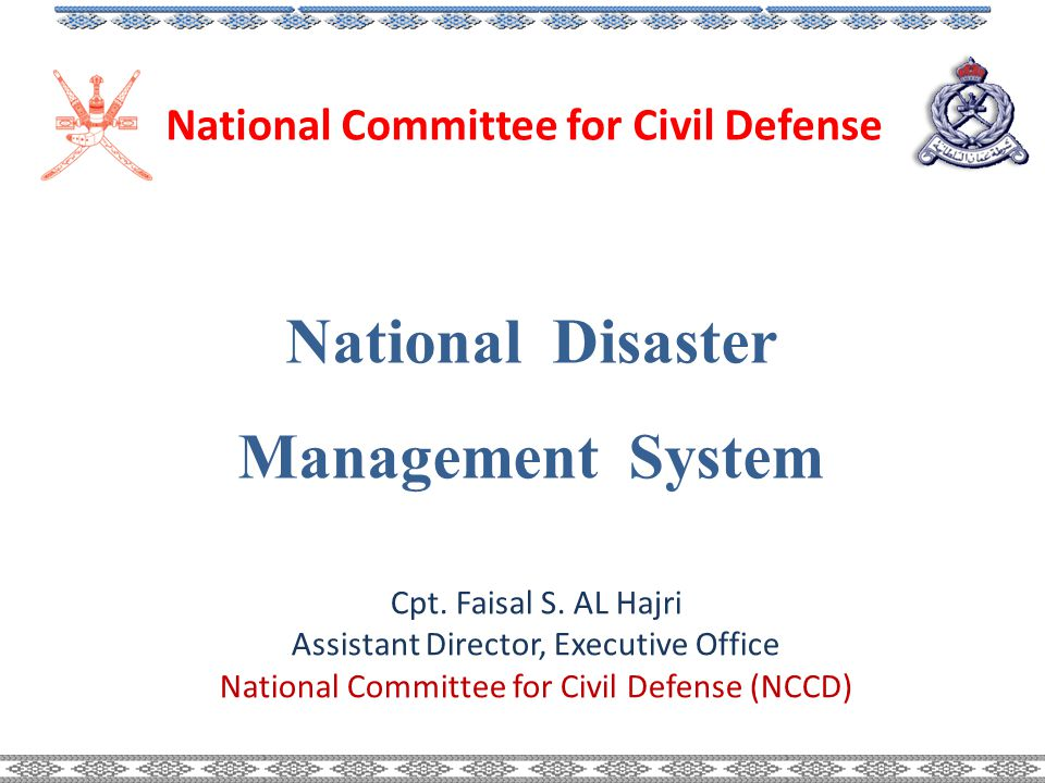 National Disaster Management System National Committee for Civil Defense Cpt. Faisal S. AL Hajri Assistant Director, Executive Office National Committ