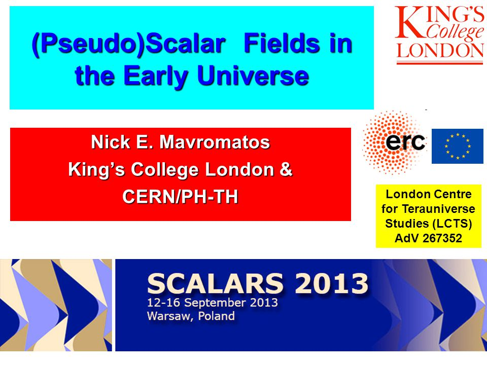 (Pseudo)Scalar Fields in the Early Universe London Centre for Terauniverse Studies (LCTS) AdV 267352 IRAP Ph D School, Nice September 2-21 2013 Nick E.