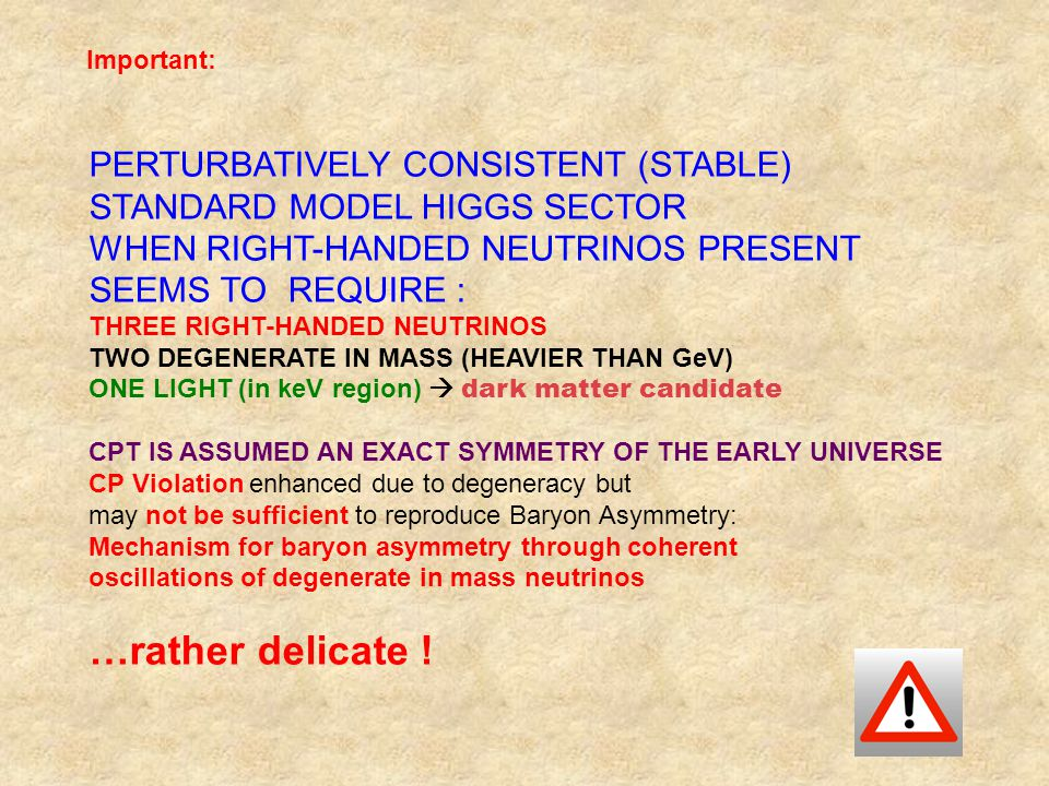 Important: PERTURBATIVELY CONSISTENT (STABLE) STANDARD MODEL HIGGS SECTOR WHEN RIGHT-HANDED NEUTRINOS PRESENT SEEMS TO REQUIRE : THREE RIGHT-HANDED NEUTRINOS TWO DEGENERATE IN MASS (HEAVIER THAN GeV) ONE LIGHT (in keV region)  dark matter candidate CPT IS ASSUMED AN EXACT SYMMETRY OF THE EARLY UNIVERSE CP Violation enhanced due to degeneracy but may not be sufficient to reproduce Baryon Asymmetry: Mechanism for baryon asymmetry through coherent oscillations of degenerate in mass neutrinos …rather delicate !