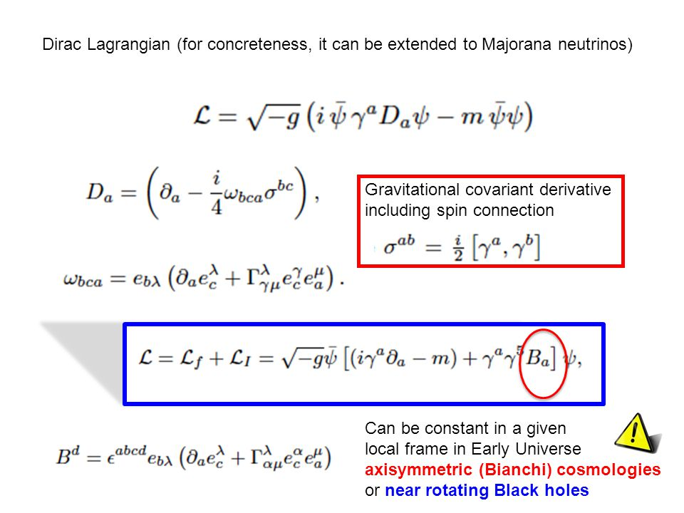 Dirac Lagrangian (for concreteness, it can be extended to Majorana neutrinos) Gravitational covariant derivative including spin connection Can be constant in a given local frame in Early Universe axisymmetric (Bianchi) cosmologies or near rotating Black holes