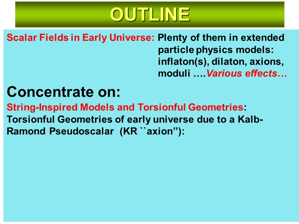 Scalar Fields in Early Universe: Plenty of them in extended particle physics models: inflaton(s), dilaton, axions, moduli ….Various effects… Concentrate on: String-Inspired Models and Torsionful Geometries: Torsionful Geometries of early universe due to a Kalb- Ramond Pseudoscalar (KR ``axion''): OUTLINE