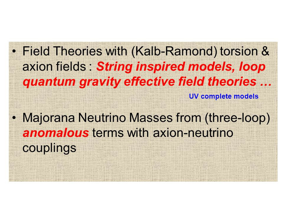 Field Theories with (Kalb-Ramond) torsion & axion fields : String inspired models, loop quantum gravity effective field theories … Majorana Neutrino Masses from (three-loop) anomalous terms with axion-neutrino couplings UV complete models