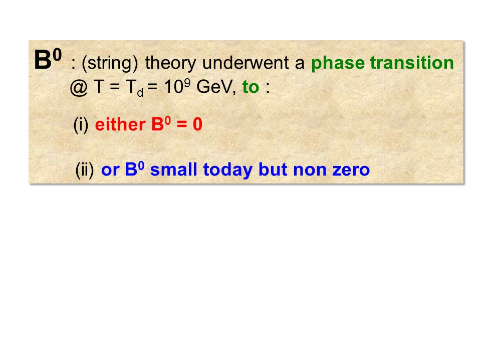 B 0 : (string) theory underwent a phase transition @ T = T d = 10 9 GeV, to : (i) either B 0 = 0 (ii) or B 0 small today but non zero B 0 : (string) theory underwent a phase transition @ T = T d = 10 9 GeV, to : (i) either B 0 = 0 (ii) or B 0 small today but non zero