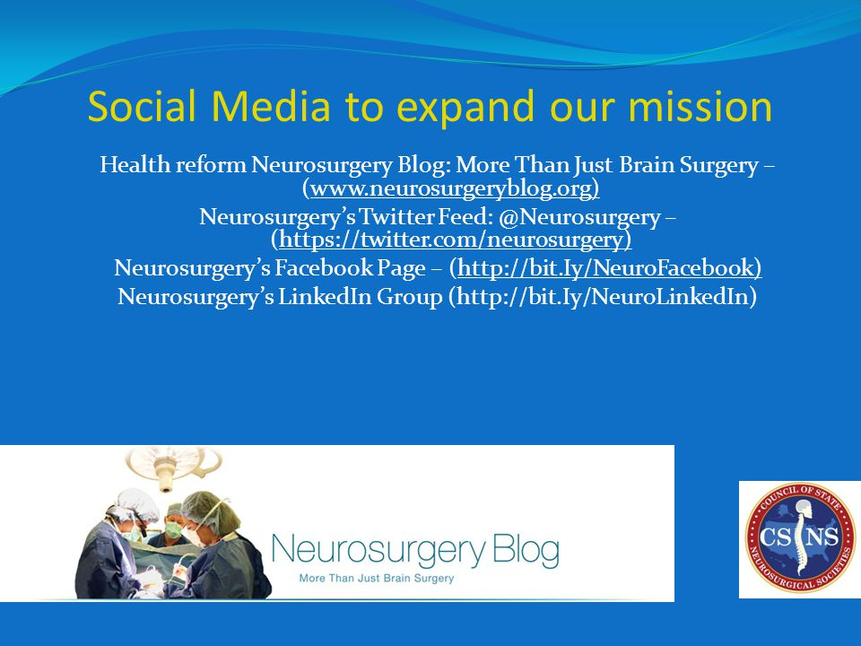 Social Media to expand our mission Health reform Neurosurgery Blog: More Than Just Brain Surgery – (www.neurosurgeryblog.org) Neurosurgery's Twitter Feed: @Neurosurgery – (https://twitter.com/neurosurgery) Neurosurgery's Facebook Page – (http://bit.Iy/NeuroFacebook) Neurosurgery's LinkedIn Group (http://bit.Iy/NeuroLinkedIn)