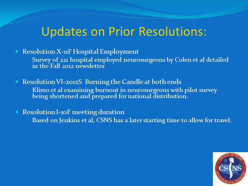 Updates on Prior Resolutions: Resolution X-11F Hospital Employment Survey of 221 hospital employed neurosurgeons by Colen et al detailed in the Fall 2012 newsletter Resolution VI-2012S Burning the Candle at both ends Klimo et al examining burnout in neurosurgeons with pilot survey being shortened and prepared for national distribution.