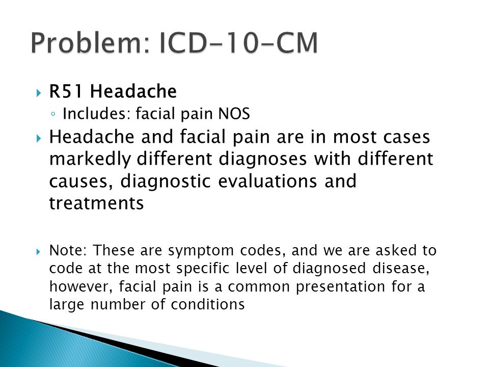  R51 Headache ◦ Includes: facial pain NOS  Headache and facial pain are in most cases markedly different diagnoses with different causes, diagnostic