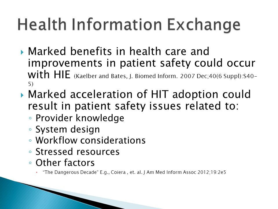  Marked benefits in health care and improvements in patient safety could occur with HIE (Kaelber and Bates, J. Biomed Inform. 2007 Dec;40(6 Suppl):S4
