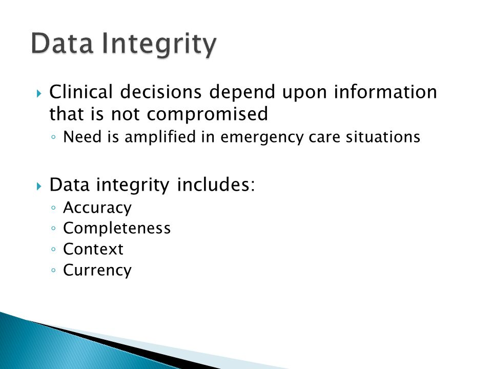  Clinical decisions depend upon information that is not compromised ◦ Need is amplified in emergency care situations  Data integrity includes: ◦ Acc