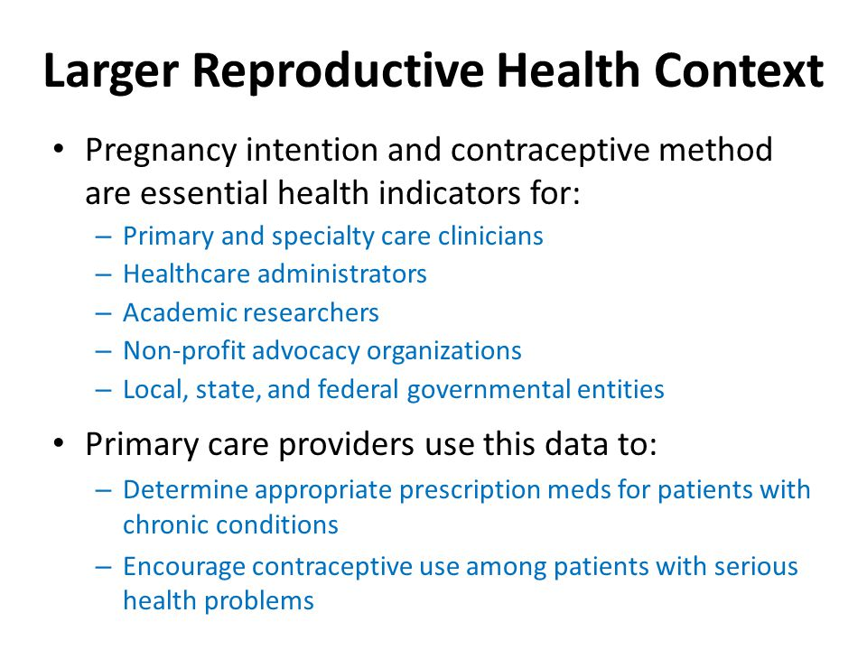 Larger Reproductive Health Context Pregnancy intention and contraceptive method are essential health indicators for: – Primary and specialty care clinicians – Healthcare administrators – Academic researchers – Non-profit advocacy organizations – Local, state, and federal governmental entities Primary care providers use this data to: – Determine appropriate prescription meds for patients with chronic conditions – Encourage contraceptive use among patients with serious health problems