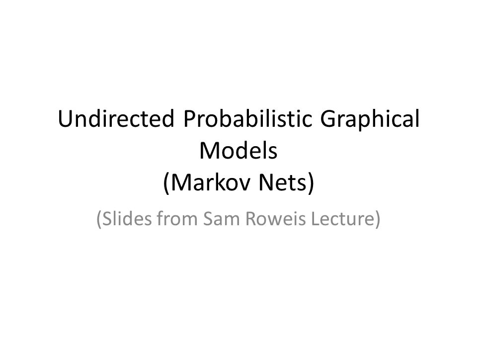 Undirected Probabilistic Graphical Models (Markov Nets) (Slides from Sam Roweis Lecture)