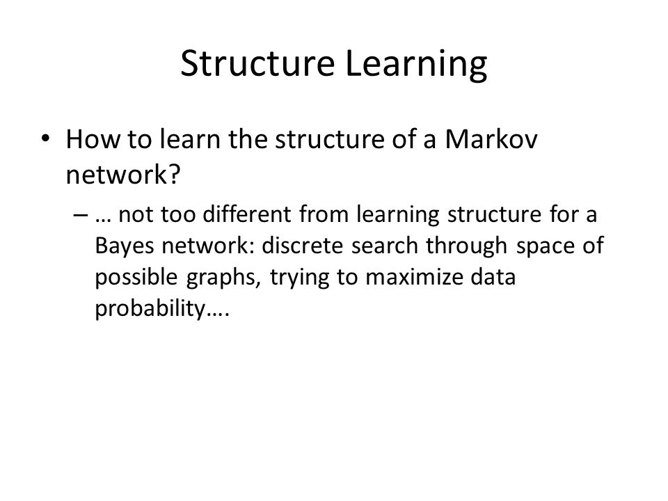 Structure Learning How to learn the structure of a Markov network? – … not too different from learning structure for a Bayes network: discrete search