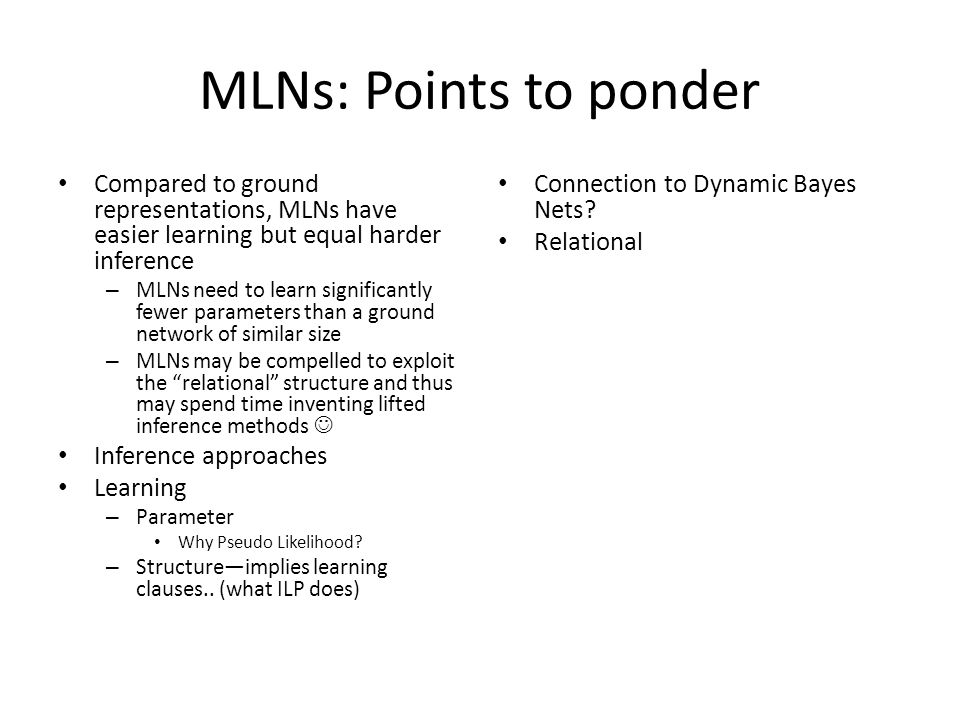 MLNs: Points to ponder Compared to ground representations, MLNs have easier learning but equal harder inference – MLNs need to learn significantly few