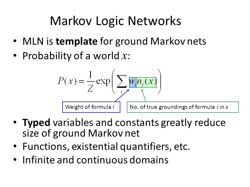 Markov Logic Networks MLN is template for ground Markov nets Probability of a world x : Typed variables and constants greatly reduce size of ground Ma