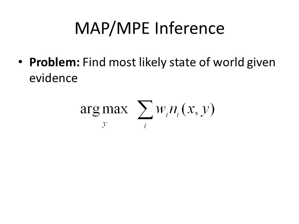 MAP/MPE Inference Problem: Find most likely state of world given evidence