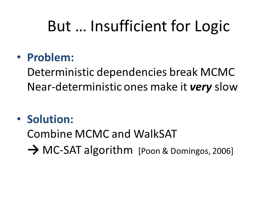 But … Insufficient for Logic Problem: Deterministic dependencies break MCMC Near-deterministic ones make it very slow Solution: Combine MCMC and WalkS
