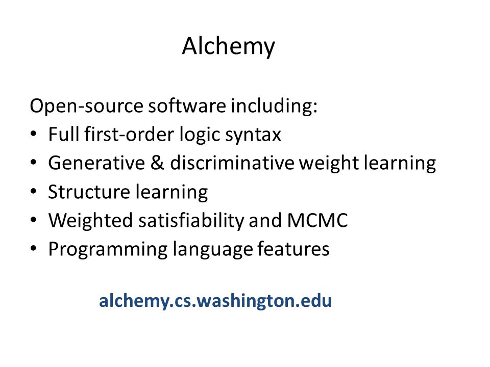 Alchemy Open-source software including: Full first-order logic syntax Generative & discriminative weight learning Structure learning Weighted satisfia