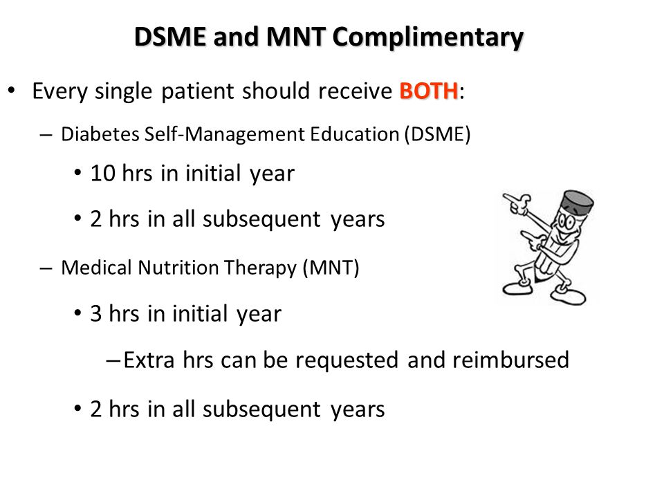 DSME and MNT Complimentary BOTH Every single patient should receive BOTH: – Diabetes Self-Management Education (DSME) 10 hrs in initial year 2 hrs in all subsequent years – Medical Nutrition Therapy (MNT) 3 hrs in initial year – Extra hrs can be requested and reimbursed 2 hrs in all subsequent years