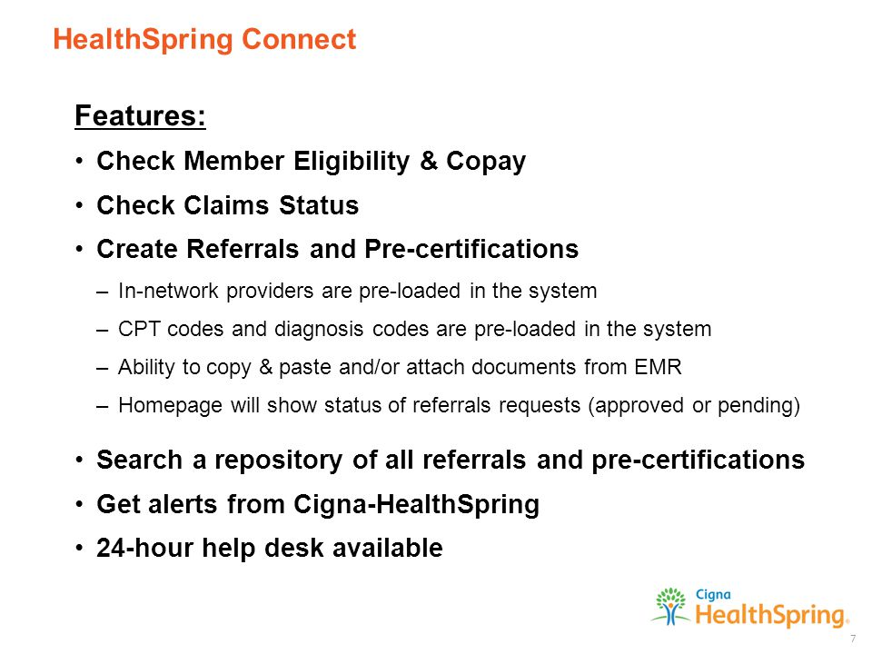 HealthSpring Connect 7 Features: Check Member Eligibility & Copay Check Claims Status Create Referrals and Pre-certifications –In-network providers are pre-loaded in the system –CPT codes and diagnosis codes are pre-loaded in the system –Ability to copy & paste and/or attach documents from EMR –Homepage will show status of referrals requests (approved or pending) Search a repository of all referrals and pre-certifications Get alerts from Cigna-HealthSpring 24-hour help desk available