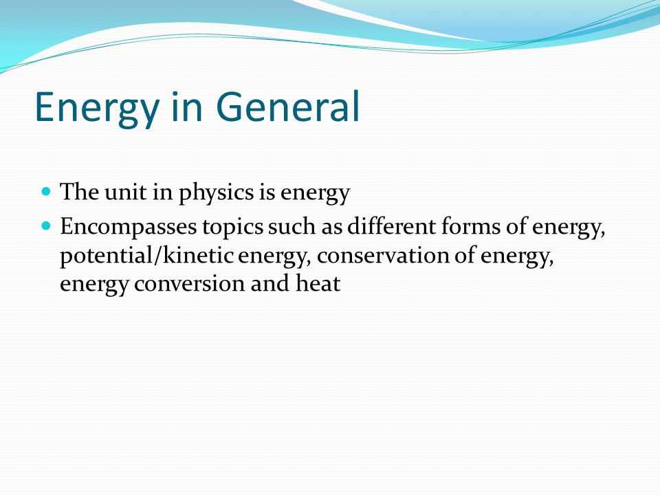 Energy in General The unit in physics is energy Encompasses topics such as different forms of energy, potential/kinetic energy, conservation of energy, energy conversion and heat