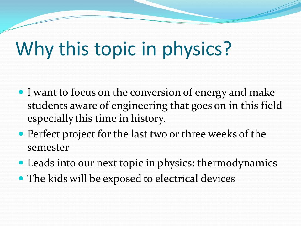 Why this topic in physics? I want to focus on the conversion of energy and make students aware of engineering that goes on in this field especially th