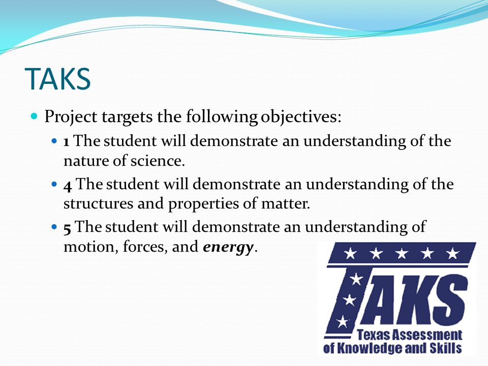 TAKS Project targets the following objectives: 1 The student will demonstrate an understanding of the nature of science. 4 The student will demonstrat