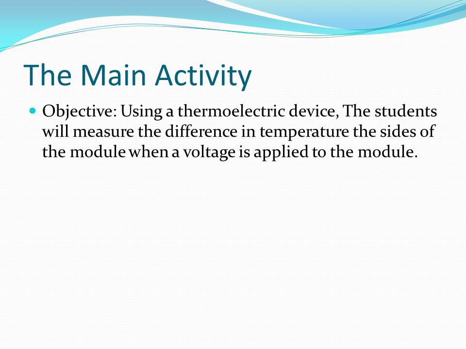 The Main Activity Objective: Using a thermoelectric device, The students will measure the difference in temperature the sides of the module when a voltage is applied to the module.