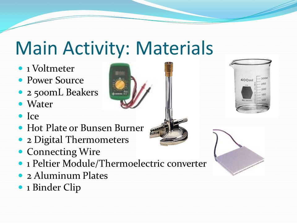 Main Activity: Materials 1 Voltmeter Power Source 2 500mL Beakers Water Ice Hot Plate or Bunsen Burner 2 Digital Thermometers Connecting Wire 1 Peltie