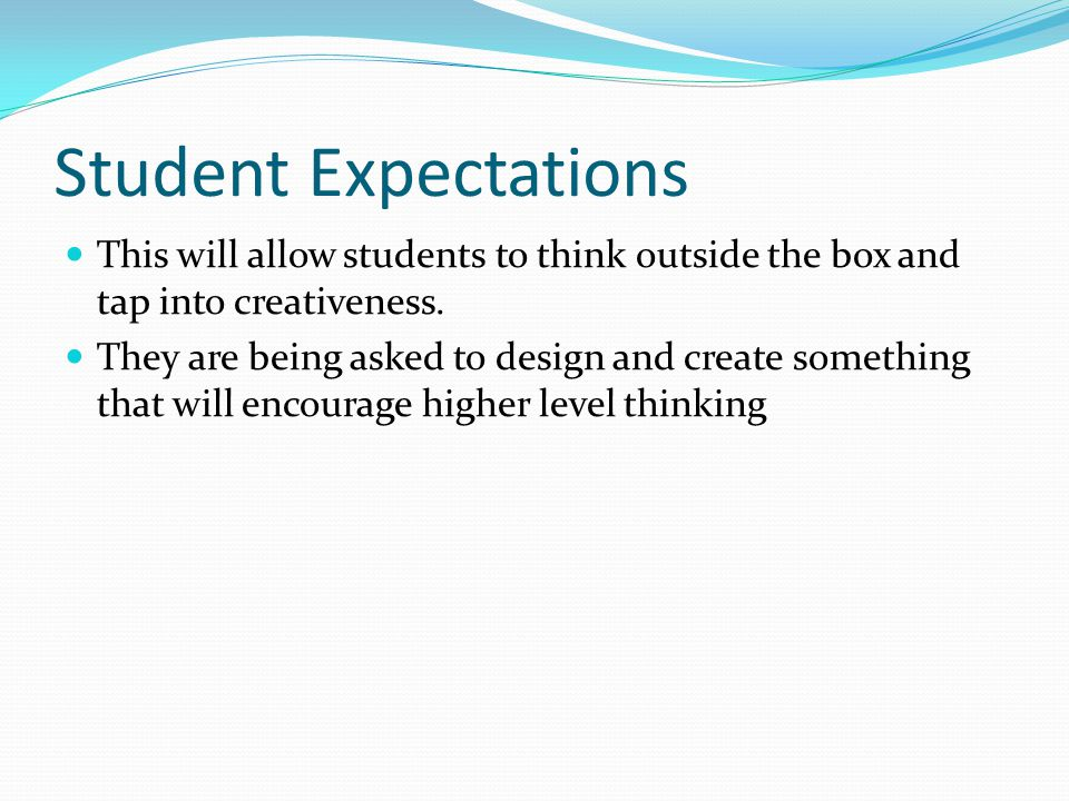 Student Expectations This will allow students to think outside the box and tap into creativeness. They are being asked to design and create something