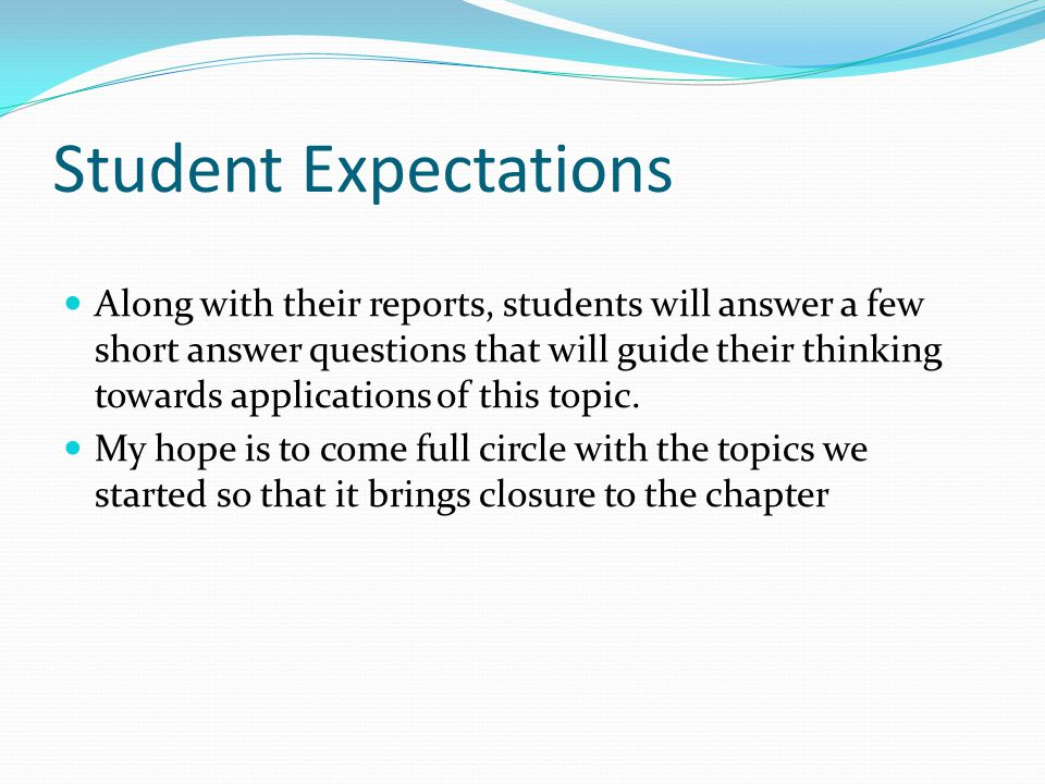 Student Expectations Along with their reports, students will answer a few short answer questions that will guide their thinking towards applications of this topic.