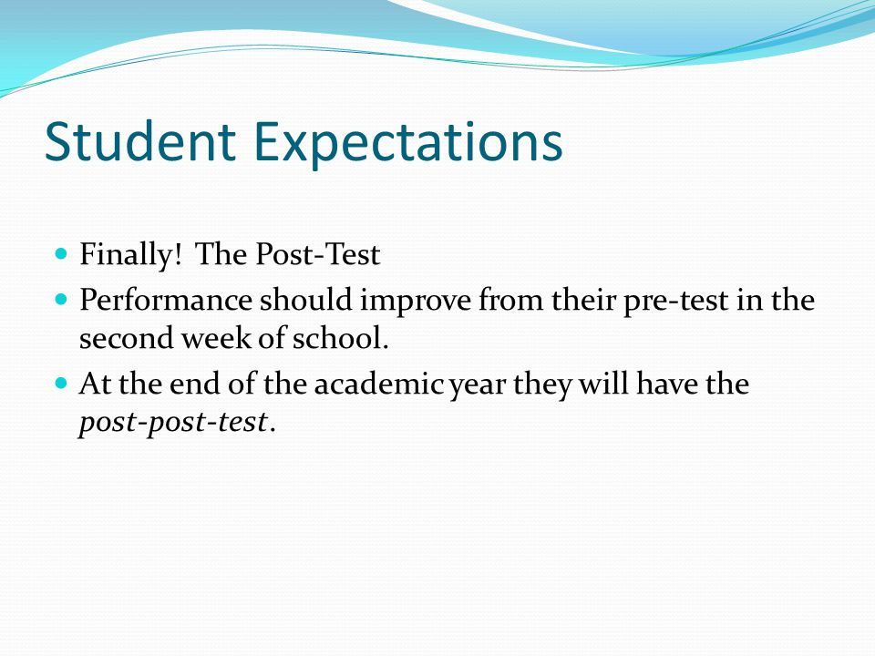 Student Expectations Finally! The Post-Test Performance should improve from their pre-test in the second week of school. At the end of the academic ye