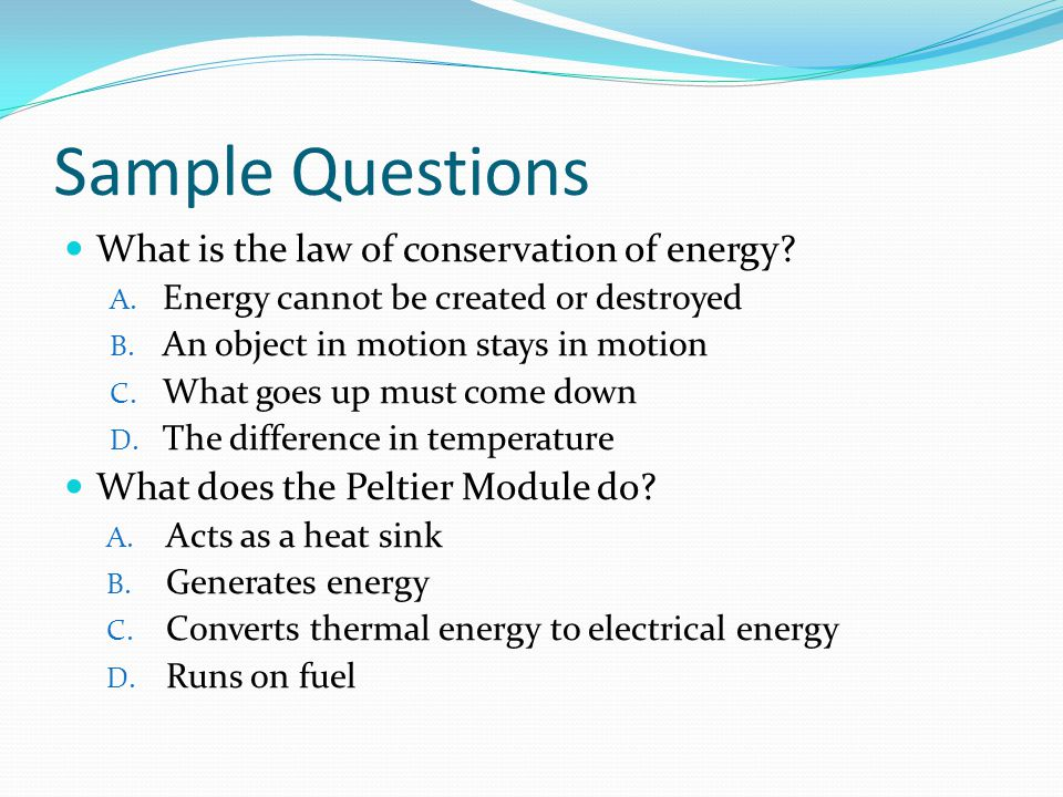 Sample Questions What is the law of conservation of energy? A. Energy cannot be created or destroyed B. An object in motion stays in motion C. What go