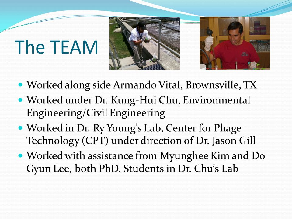 The TEAM Worked along side Armando Vital, Brownsville, TX Worked under Dr. Kung-Hui Chu, Environmental Engineering/Civil Engineering Worked in Dr. Ry