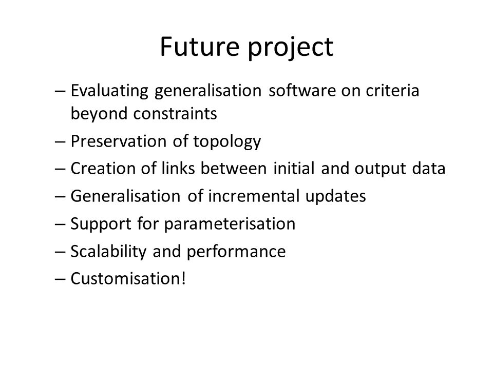 Future project – Evaluating generalisation software on criteria beyond constraints – Preservation of topology – Creation of links between initial and output data – Generalisation of incremental updates – Support for parameterisation – Scalability and performance – Customisation!