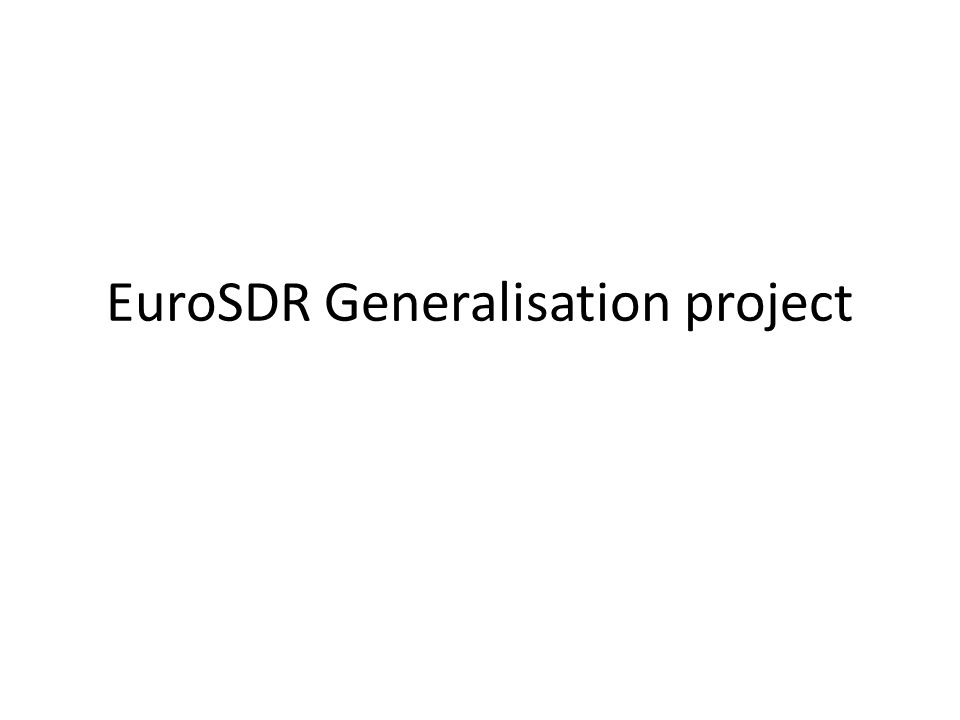 EuroSDR generalisation state-of-the-art project EuroSDR Meeting 14 May 1:50K, derived from 1:25K, ICC1:25K, derived from 1:1250, OSGB 1:50K, derived from 1:10K, IGN, France
