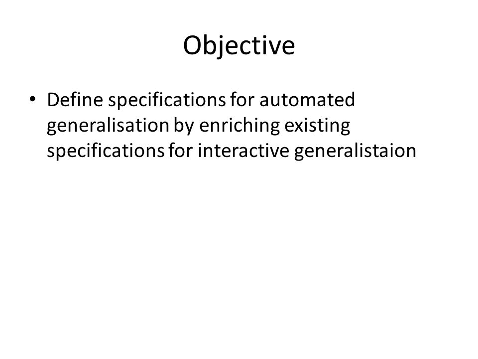 Objective Define specifications for automated generalisation by enriching existing specifications for interactive generalistaion