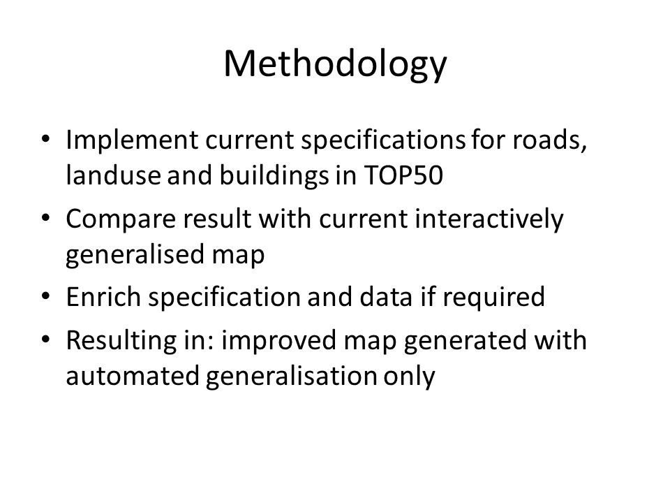 Methodology Implement current specifications for roads, landuse and buildings in TOP50 Compare result with current interactively generalised map Enrich specification and data if required Resulting in: improved map generated with automated generalisation only