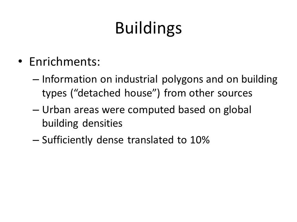 Buildings Enrichments: – Information on industrial polygons and on building types ( detached house ) from other sources – Urban areas were computed based on global building densities – Sufficiently dense translated to 10%